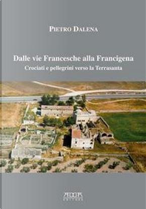 Dalle vie Francesche alla Francigena. Crociati e pellegrini verso la Terrasanta by Pietro Dalena