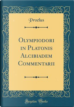 Olympiodori in Platonis Alcibiadem Commentarii (Classic Reprint) by Proclus Proclus