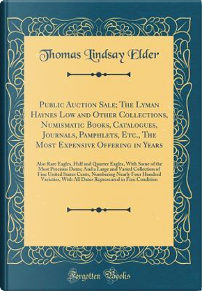 Public Auction Sale; The Lyman Haynes Low and Other Collections, Numismatic Books, Catalogues, Journals, Pamphlets, Etc., The Most Expensive Offering ... of the Most Precious Dates; And a Large an by Thomas Lindsay Elder