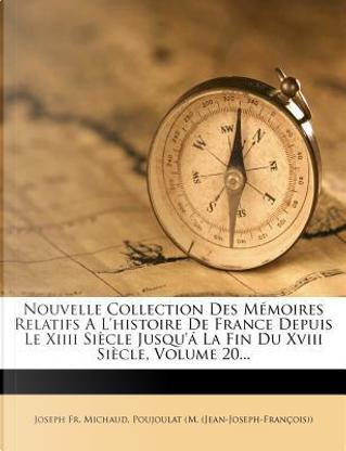 Nouvelle Collection Des M Moires Relatifs A L'Histoire de France Depuis Le XIIII Si Cle Jusqu' La Fin Du XVIII Si Cle, Volume 20. by Joseph Francois Michaud