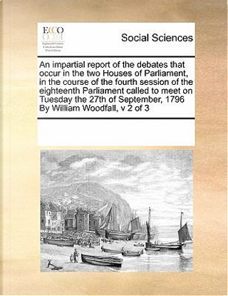 An  Impartial Report of the Debates That Occur in the Two Houses of Parliament, in the Course of the Fourth Session of the Eighteenth Parliament Calle by See Notes Multiple Contributors