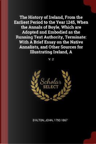 The History of Ireland, from the Earliest Period to the Year 1245, When the Annals of Boyle, Which Are Adopted and Embodied as the Running Text Author by John D'Alton