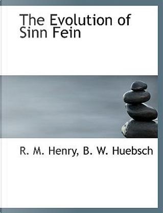 The Evolution of Sinn Fein by B. W. Huebsch