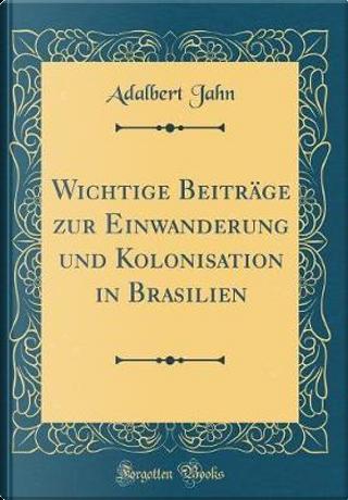 Wichtige Beiträge zur Einwanderung und Kolonisation in Brasilien (Classic Reprint) by Adalbert Jahn