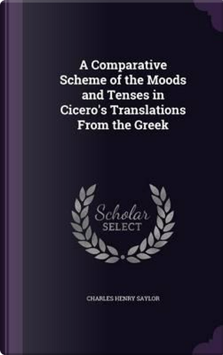 A Comparative Scheme of the Moods and Tenses in Cicero's Translations from the Greek by Charles Henry Saylor