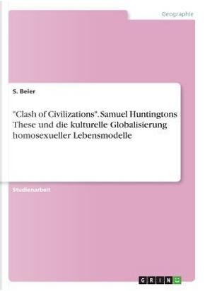"""""""Clash of Civilizations"""". Samuel Huntingtons These und die kulturelle Globalisierung homosexueller Lebensmodelle by S. Beier"""