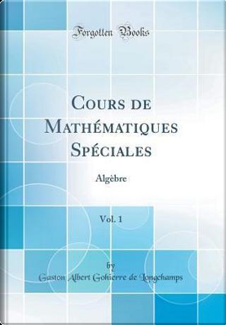 Cours de Mathématiques Spéciales, Vol. 1 by Gaston Albert Gohierre De Longchamps