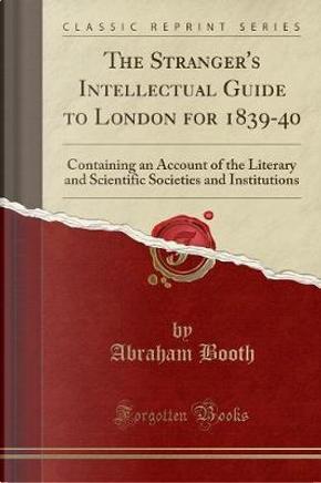 The Stranger's Intellectual Guide to London for 1839-40 by Abraham Booth