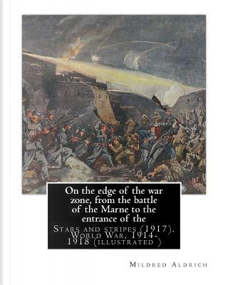 On the Edge of the War Zone, from the Battle of the Marne to the Entrance of the Stars and Stripes by Mildred Aldrich