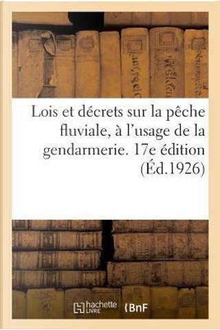 Lois et Decrets Sur la Peche Fluviale a l'Usage de la Gendarmerie, Annotes et Commentes. 17e Édition by R.T. France