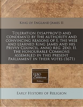 Toleration Disapprov'd and Condemn'd by the Authority and Convincing Reasons of I. the Wise and Learned King James and His Privvy Council, Anno Reg. This Present Parliament in Their Votes (1671) by King Of England James II