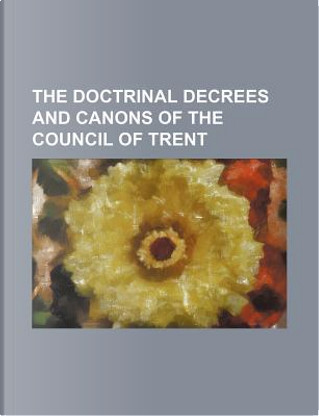 The Doctrinal Decrees and Canons of the Council of Trent by Books Group