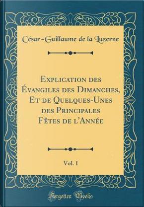 Explication des Évangiles des Dimanches, Et de Quelques-Unes des Principales Fêtes de l'Année, Vol. 1 (Classic Reprint) by César-Guillaume De La Luzerne