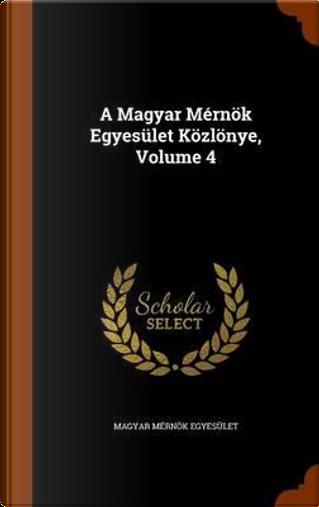 A Magyar Mernok Egyesulet Kozlonye, Volume 4 by Magyar Mernok Egyesulet