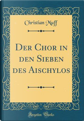Der Chor in den Sieben des Aischylos (Classic Reprint) by Christian Muff