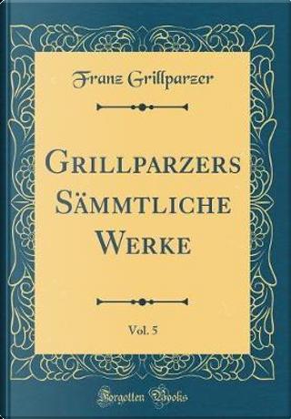 Grillparzers Sämmtliche Werke, Vol. 5 (Classic Reprint) by Franz Grillparzer