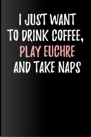 I Just Want to Drink Coffee, Play Euchre and Take Naps by Passion Imagination Journals