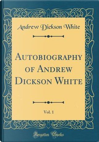 Autobiography of Andrew Dickson White, Vol. 1 (Classic Reprint) by Andrew Dickson White