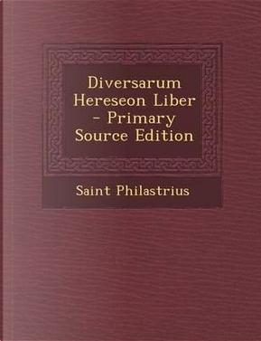Diversarum Hereseon Liber by Saint Philastrius