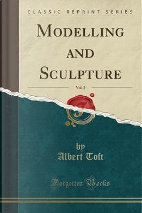 Modelling and Sculpture, Vol. 2 (Classic Reprint) by Albert Toft