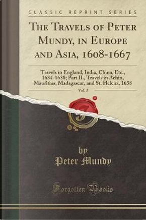 The Travels of Peter Mundy, in Europe and Asia, 1608-1667, Vol. 3 by Peter Mundy