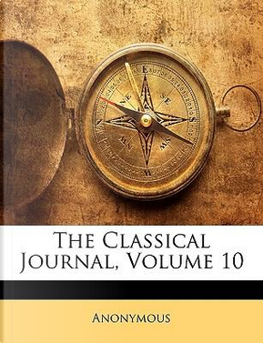 The Classical Journal, Volume 10 by ANONYMOUS