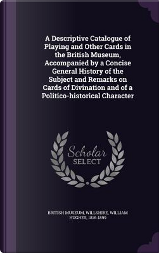 A Descriptive Catalogue of Playing and Other Cards in the British Museum, Accompanied by a Concise General History of the Subject and Remarks on Cards and of a Politico-Historical Character by William Hughes Willshire