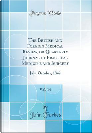 The British and Foreign Medical Review, or Quarterly Journal of Practical Medicine and Surgery, Vol. 14 by John Forbes