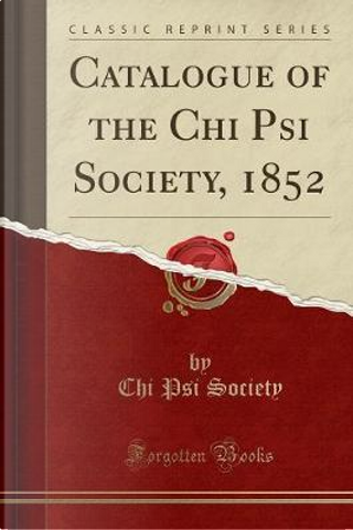 Catalogue of the Chi Psi Society, 1852 (Classic Reprint) by Chi Psi Society