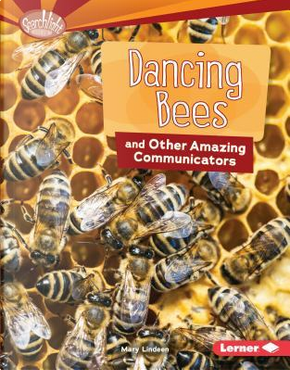 Dancing Bees and Other Amazing Communicators by Mary Lindeen