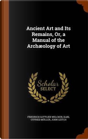 Ancient Art and Its Remains, Or, a Manual of the Archaeology of Art by Friedrich Gottlieb Welcker