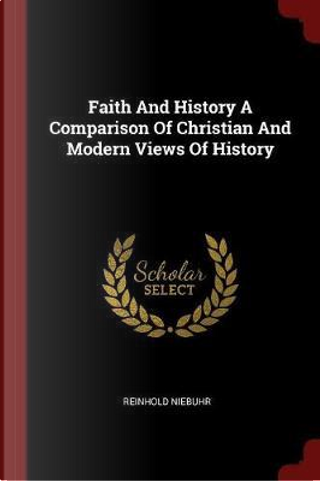 Faith and History a Comparison of Christian and Modern Views of History by Reinhold Niebuhr