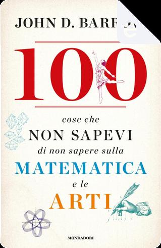 100 cose che non sapevi di non sapere sulla matematica e le arti by John D. Barrow