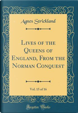 Lives of the Queens of England, From the Norman Conquest, Vol. 15 of 16 (Classic Reprint) by Agnes Strickland