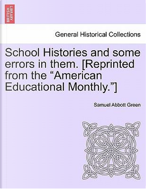 School Histories and Some Errors in Them. [Reprinted from the American Educational Monthly.] by Samuel Abbott Green
