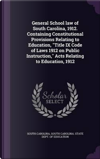 General School Law of South Carolina, 1912. Containing Constitutional Provisions Relating to Education, Title IX Code of Laws 1912 on Public Instruction, Acts Relating to Education, 1912 by South Carolina
