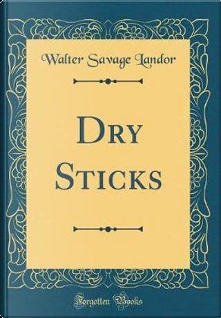 Dry Sticks (Classic Reprint) by Walter Savage Landor
