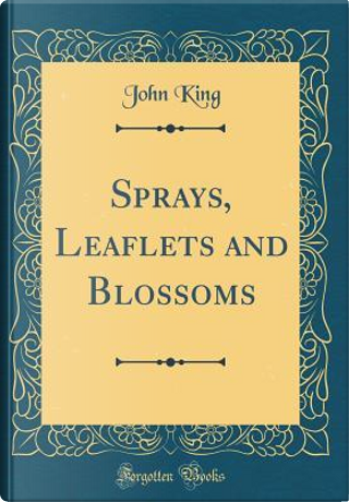 Sprays, Leaflets and Blossoms (Classic Reprint) by John King