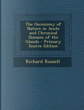 The Oeconomy of Nature in Acute and Chronical Diseases of the Glands - Primary Source Edition by Richard Russell