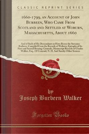 1660-1799, an Account of John Burbeen, Who Came From Scotland and Settled at Woburn, Massachusetts, About 1660 by Joseph Burbeen Walker