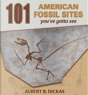 101 American Fossil Sites You've Gotta See by Albert B. Dickas