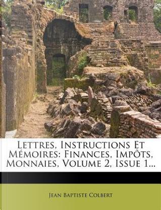Lettres, Instructions Et Memoires by Jean Baptiste Colbert
