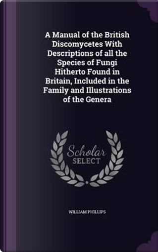 A Manual of the British Discomycetes with Descriptions of All the Species of Fungi Hitherto Found in Britain, Included in the Family and Illustrations of the Genera by William Phillips