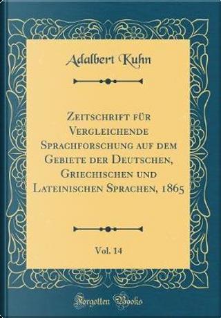 Zeitschrift für Vergleichende Sprachforschung auf dem Gebiete der Deutschen, Griechischen und Lateinischen Sprachen, 1865, Vol. 14 (Classic Reprint) by Adalbert Kuhn