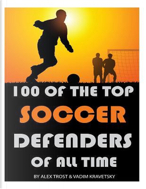 100 of the Top Soccer Defenders of All Time by Alex Trost