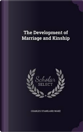 The Development of Marriage and Kinship by Charles Staniland Wake