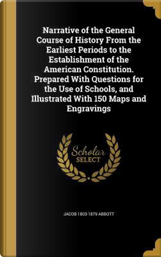 Narrative of the General Course of History from the Earliest Periods to the Establishment of the American Constitution. Prepared with Questions for ... and Illustrated with 150 Maps and Engravings by Jacob 1803-1879 Abbott