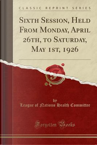 Sixth Session, Held From Monday, April 26th, to Saturday, May 1st, 1926 (Classic Reprint) by League Of Nations Health Committee