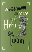 Un americano alla corte di Re Artù by Mark Twain