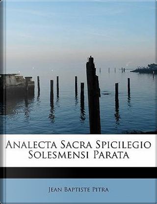 Analecta Sacra Spicilegio Solesmensi Parata by Jean Baptiste Pitra